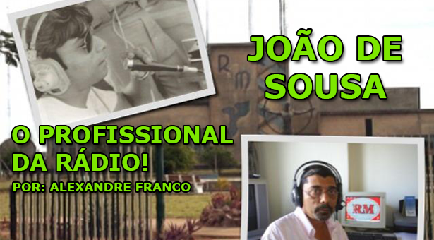 João de Sousa... o profissional da rádio! - Por Alexandre Ribeiro Franco
